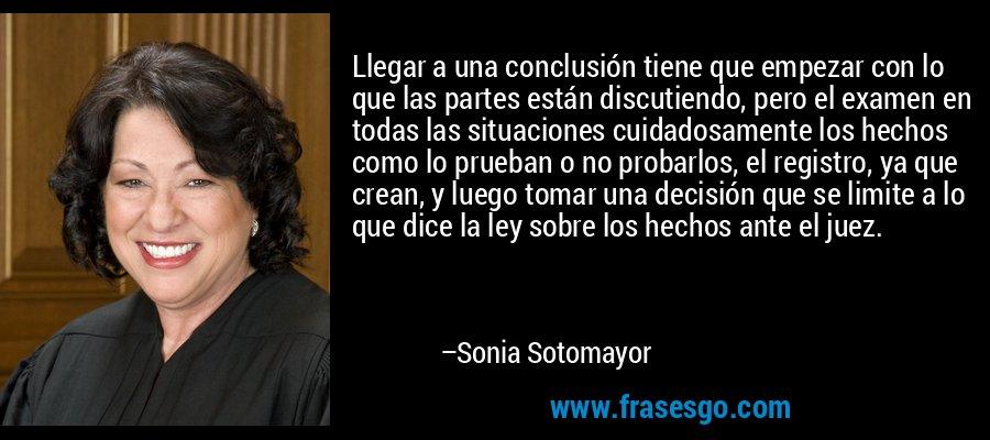 Llegar a una conclusión tiene que empezar con lo que las partes están discutiendo, pero el examen en todas las situaciones cuidadosamente los hechos como lo prueban o no probarlos, el registro, ya que crean, y luego tomar una decisión que se limite a lo que dice la ley sobre los hechos ante el juez. – Sonia Sotomayor