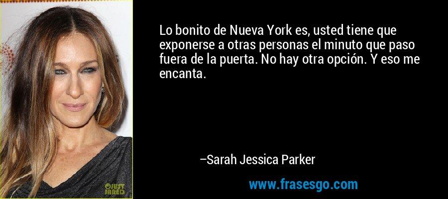 Lo bonito de Nueva York es, usted tiene que exponerse a otras personas el minuto que paso fuera de la puerta. No hay otra opción. Y eso me encanta. – Sarah Jessica Parker
