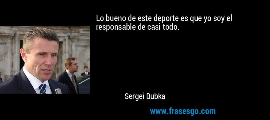 Lo bueno de este deporte es que yo soy el responsable de casi todo. – Sergei Bubka