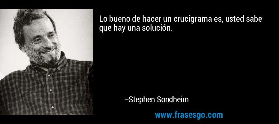Lo bueno de hacer un crucigrama es, usted sabe que hay una solución. – Stephen Sondheim