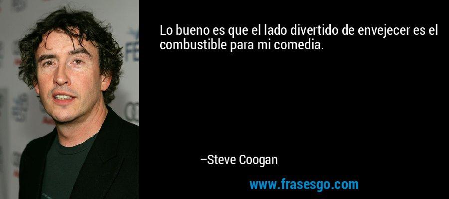 Lo bueno es que el lado divertido de envejecer es el combustible para mi comedia. – Steve Coogan