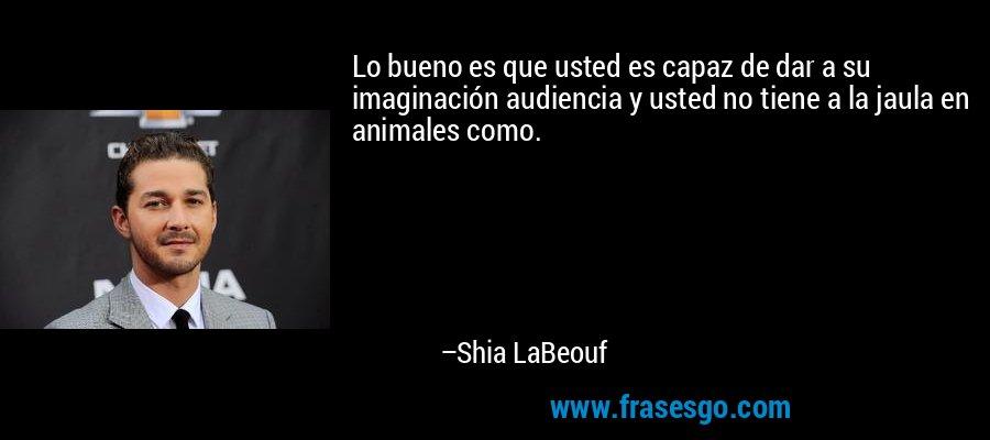 Lo bueno es que usted es capaz de dar a su imaginación audiencia y usted no tiene a la jaula en animales como. – Shia LaBeouf