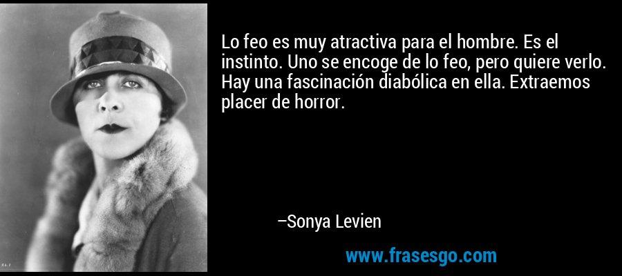 Lo feo es muy atractiva para el hombre. Es el instinto. Uno se encoge de lo feo, pero quiere verlo. Hay una fascinación diabólica en ella. Extraemos placer de horror. – Sonya Levien
