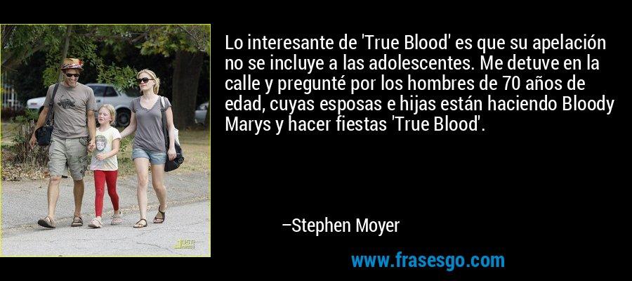 Lo interesante de 'True Blood' es que su apelación no se incluye a las adolescentes. Me detuve en la calle y pregunté por los hombres de 70 años de edad, cuyas esposas e hijas están haciendo Bloody Marys y hacer fiestas 'True Blood'. – Stephen Moyer