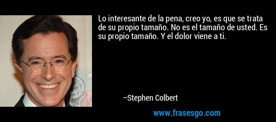 Lo interesante de la pena, creo yo, es que se trata de su propio tamaño. No es el tamaño de usted. Es su propio tamaño. Y el dolor viene a ti. – Stephen Colbert