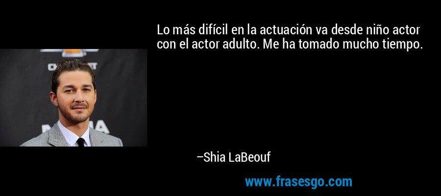 Lo más difícil en la actuación va desde niño actor con el actor adulto. Me ha tomado mucho tiempo. – Shia LaBeouf