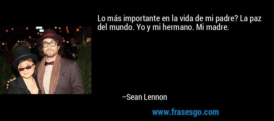Lo más importante en la vida de mi padre? La paz del mundo. Yo y mi hermano. Mi madre. – Sean Lennon