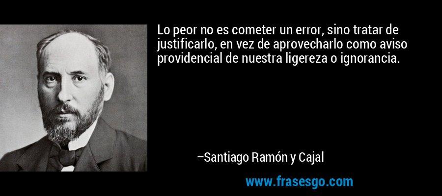 Lo peor no es cometer un error, sino tratar de justificarlo, en vez de aprovecharlo como aviso providencial de nuestra ligereza o ignorancia. – Santiago Ramón y Cajal