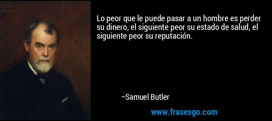 Lo peor que le puede pasar a un hombre es perder su dinero, el siguiente peor su estado de salud, el siguiente peor su reputación. – Samuel Butler