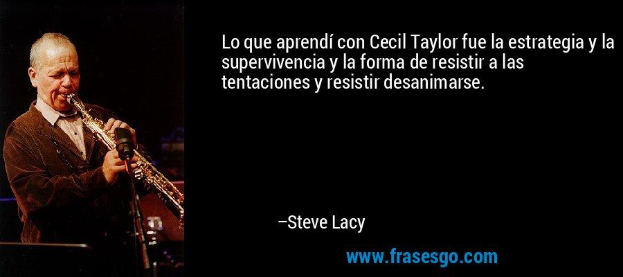 Lo que aprendí con Cecil Taylor fue la estrategia y la supervivencia y la forma de resistir a las tentaciones y resistir desanimarse. – Steve Lacy