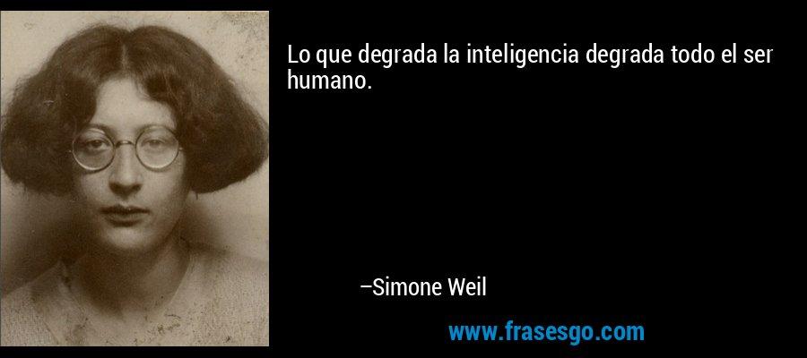 Lo que degrada la inteligencia degrada todo el ser humano. – Simone Weil