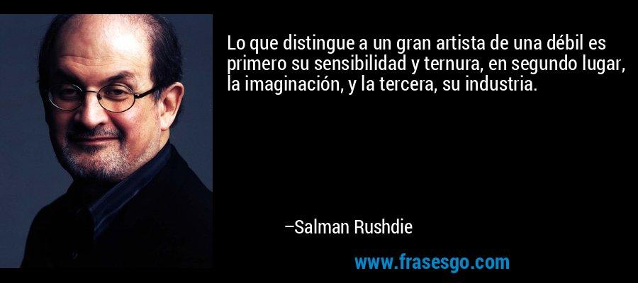 Lo que distingue a un gran artista de una débil es primero su sensibilidad y ternura, en segundo lugar, la imaginación, y la tercera, su industria. – Salman Rushdie