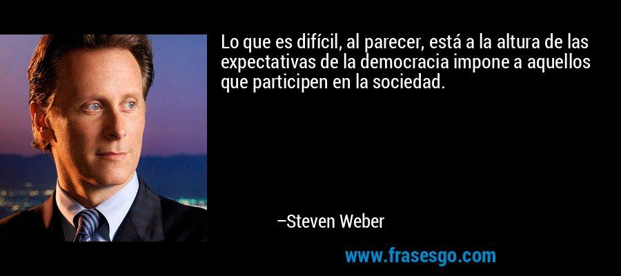 Lo que es difícil, al parecer, está a la altura de las expectativas de la democracia impone a aquellos que participen en la sociedad. – Steven Weber