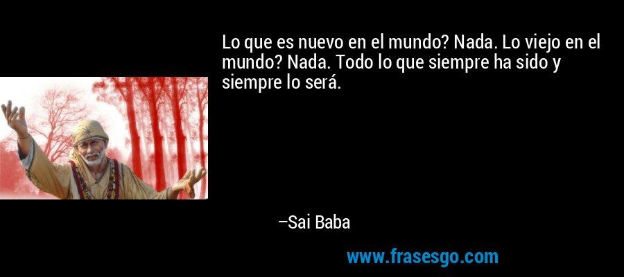 Lo que es nuevo en el mundo? Nada. Lo viejo en el mundo? Nada. Todo lo que siempre ha sido y siempre lo será. – Sai Baba