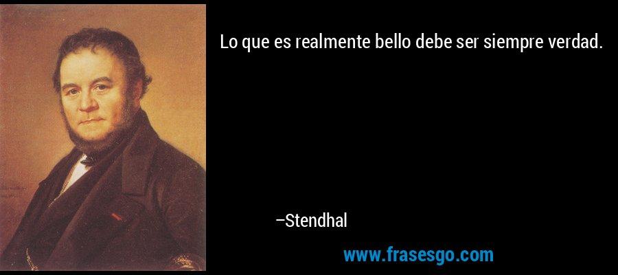 Lo que es realmente bello debe ser siempre verdad. – Stendhal