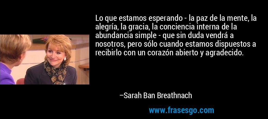 Lo que estamos esperando - la paz de la mente, la alegría, la gracia, la conciencia interna de la abundancia simple - que sin duda vendrá a nosotros, pero sólo cuando estamos dispuestos a recibirlo con un corazón abierto y agradecido. – Sarah Ban Breathnach