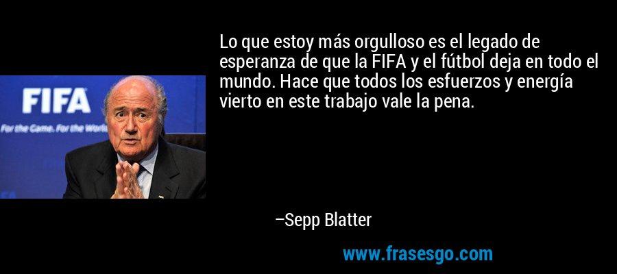 Lo que estoy más orgulloso es el legado de esperanza de que la FIFA y el fútbol deja en todo el mundo. Hace que todos los esfuerzos y energía vierto en este trabajo vale la pena. – Sepp Blatter