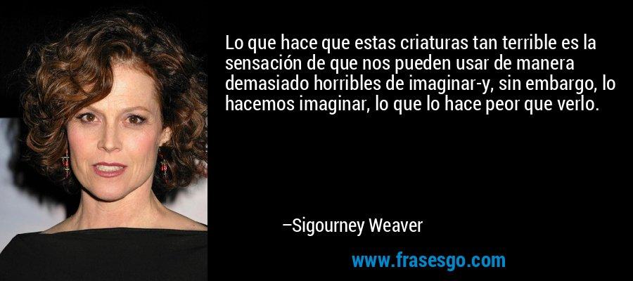 Lo que hace que estas criaturas tan terrible es la sensación de que nos pueden usar de manera demasiado horribles de imaginar-y, sin embargo, lo hacemos imaginar, lo que lo hace peor que verlo. – Sigourney Weaver