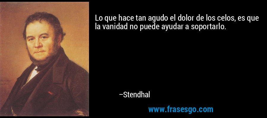 Lo que hace tan agudo el dolor de los celos, es que la vanidad no puede ayudar a soportarlo. – Stendhal