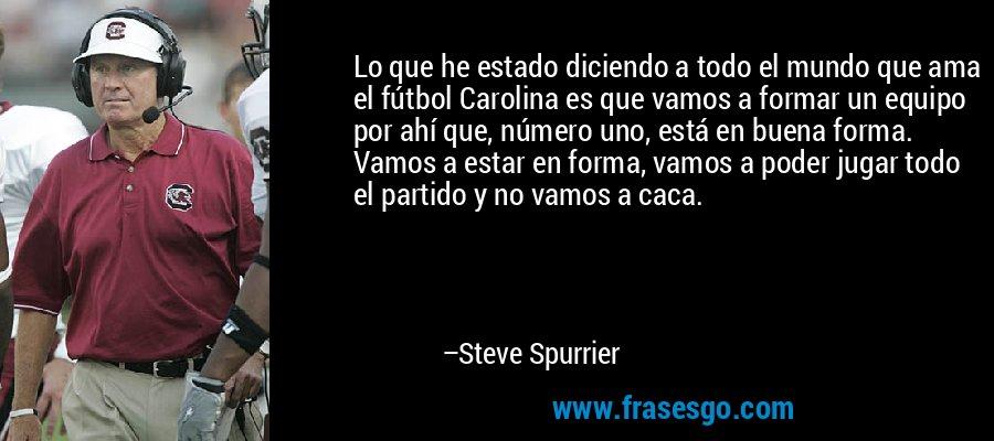 Lo que he estado diciendo a todo el mundo que ama el fútbol Carolina es que vamos a formar un equipo por ahí que, número uno, está en buena forma. Vamos a estar en forma, vamos a poder jugar todo el partido y no vamos a caca. – Steve Spurrier