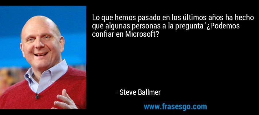 Lo que hemos pasado en los últimos años ha hecho que algunas personas a la pregunta '¿Podemos confiar en Microsoft? – Steve Ballmer