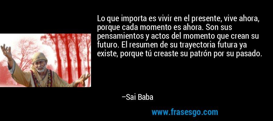 Lo que importa es vivir en el presente, vive ahora, porque cada momento es ahora. Son sus pensamientos y actos del momento que crean su futuro. El resumen de su trayectoria futura ya existe, porque tú creaste su patrón por su pasado. – Sai Baba