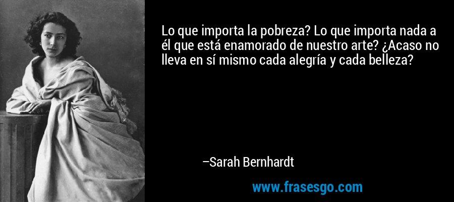 Lo que importa la pobreza? Lo que importa nada a él que está enamorado de nuestro arte? ¿Acaso no lleva en sí mismo cada alegría y cada belleza? – Sarah Bernhardt