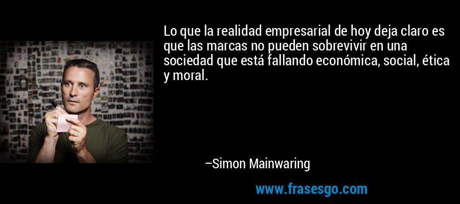 Lo que la realidad empresarial de hoy deja claro es que las marcas no pueden sobrevivir en una sociedad que está fallando económica, social, ética y moral. – Simon Mainwaring