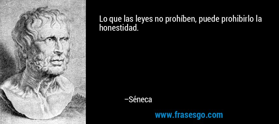 Lo que las leyes no prohíben, puede prohibirlo la honestidad. – Séneca