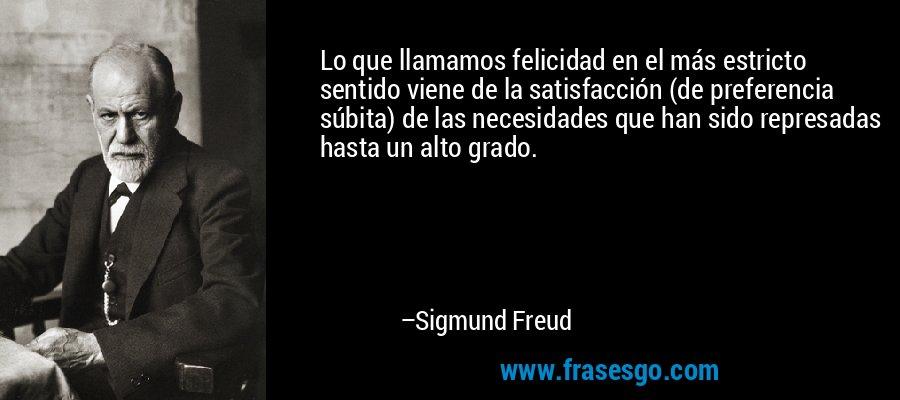 Lo que llamamos felicidad en el más estricto sentido viene de la satisfacción (de preferencia súbita) de las necesidades que han sido represadas hasta un alto grado. – Sigmund Freud