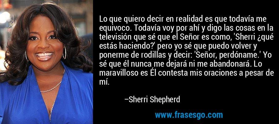 Lo que quiero decir en realidad es que todavía me equivoco. Todavía voy por ahí y digo las cosas en la televisión que sé que el Señor es como, 'Sherri ¿qué estás haciendo?' pero yo sé que puedo volver y ponerme de rodillas y decir: 'Señor, perdóname.' Yo sé que él nunca me dejará ni me abandonará. Lo maravilloso es Él contesta mis oraciones a pesar de mí. – Sherri Shepherd