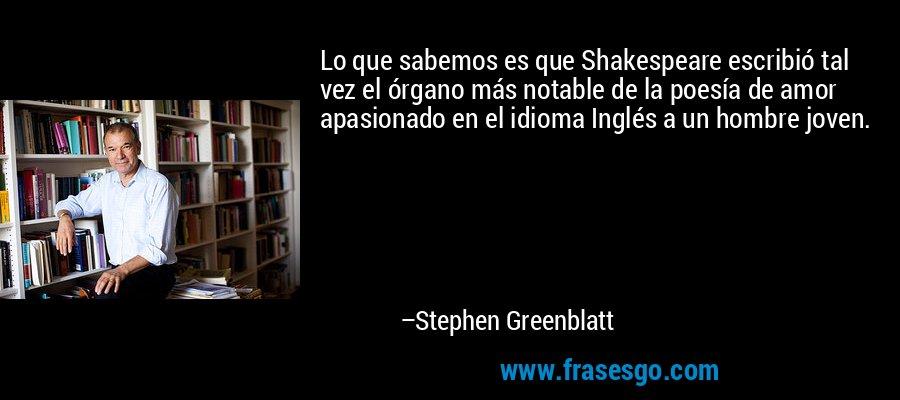 Lo que sabemos es que Shakespeare escribió tal vez el órgano más notable de la poesía de amor apasionado en el idioma Inglés a un hombre joven. – Stephen Greenblatt
