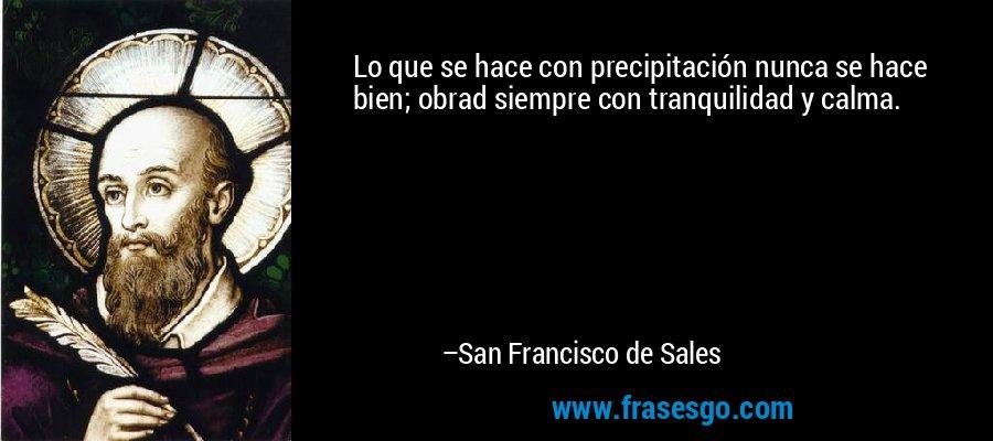 Lo que se hace con precipitación nunca se hace bien; obrad siempre con tranquilidad y calma. – San Francisco de Sales