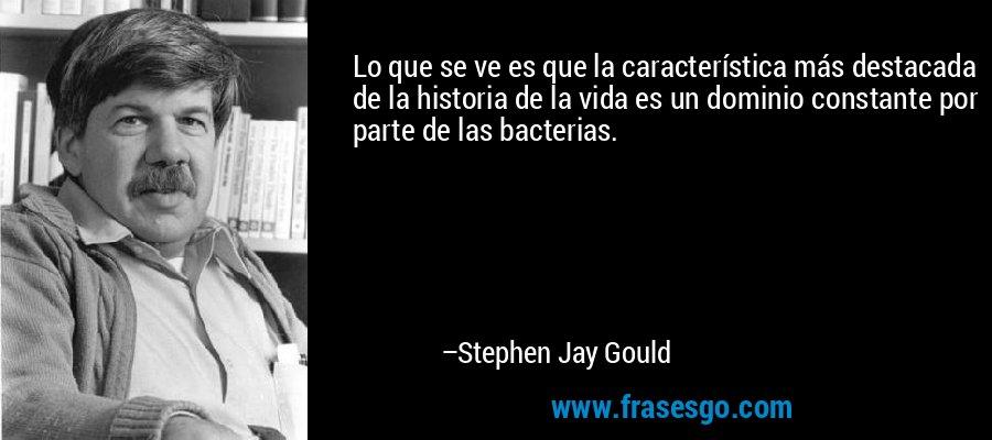 Lo que se ve es que la característica más destacada de la historia de la vida es un dominio constante por parte de las bacterias. – Stephen Jay Gould