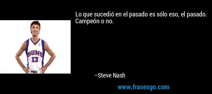 Lo que sucedió en el pasado es sólo eso, el pasado. Campeón o no. – Steve Nash