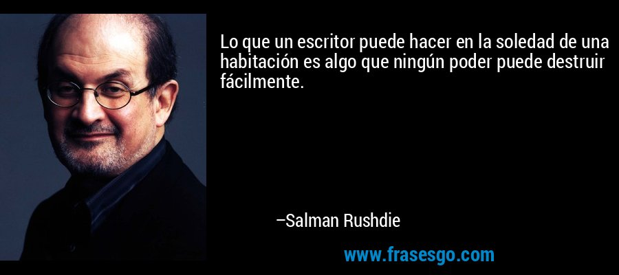 Lo que un escritor puede hacer en la soledad de una habitación es algo que ningún poder puede destruir fácilmente. – Salman Rushdie