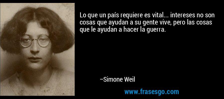 Lo que un país requiere es vital... intereses no son cosas que ayudan a su gente vive, pero las cosas que le ayudan a hacer la guerra. – Simone Weil