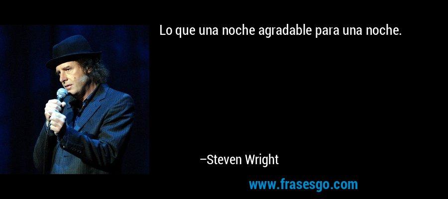 Lo que una noche agradable para una noche. – Steven Wright