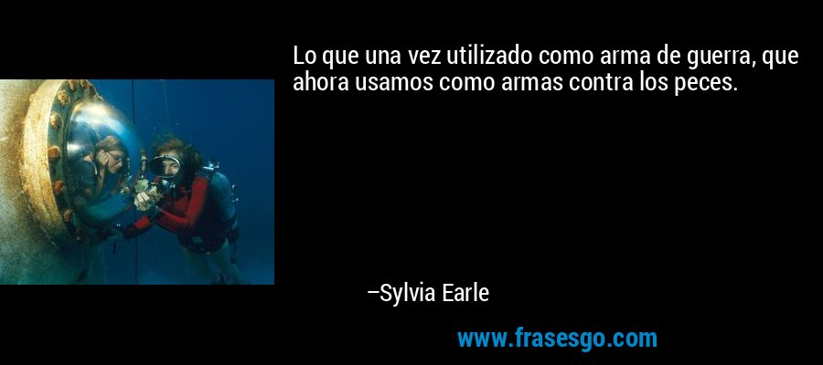 Lo que una vez utilizado como arma de guerra, que ahora usamos como armas contra los peces. – Sylvia Earle