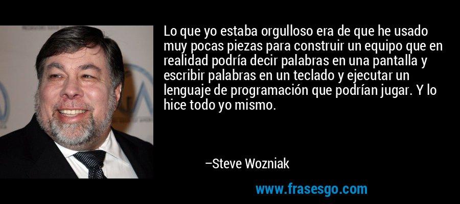 Lo que yo estaba orgulloso era de que he usado muy pocas piezas para construir un equipo que en realidad podría decir palabras en una pantalla y escribir palabras en un teclado y ejecutar un lenguaje de programación que podrían jugar. Y lo hice todo yo mismo. – Steve Wozniak