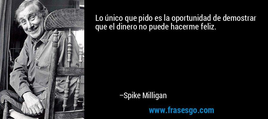 Lo único que pido es la oportunidad de demostrar que el dinero no puede hacerme feliz. – Spike Milligan