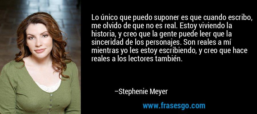 Lo único que puedo suponer es que cuando escribo, me olvido de que no es real. Estoy viviendo la historia, y creo que la gente puede leer que la sinceridad de los personajes. Son reales a mí mientras yo les estoy escribiendo, y creo que hace reales a los lectores también. – Stephenie Meyer