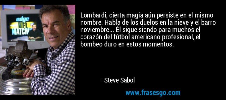 Lombardi, cierta magia aún persiste en el mismo nombre. Habla de los duelos en la nieve y el barro noviembre... Él sigue siendo para muchos el corazón del fútbol americano profesional, el bombeo duro en estos momentos. – Steve Sabol