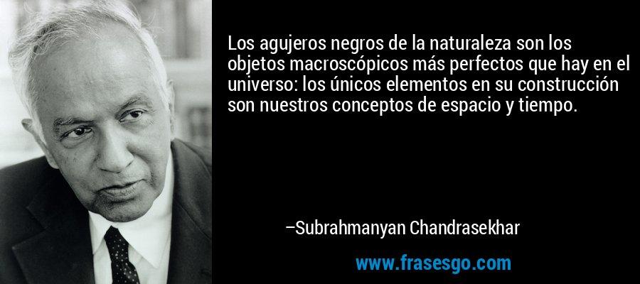 Los agujeros negros de la naturaleza son los objetos macroscópicos más perfectos que hay en el universo: los únicos elementos en su construcción son nuestros conceptos de espacio y tiempo. – Subrahmanyan Chandrasekhar