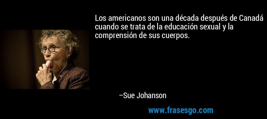 Los americanos son una década después de Canadá cuando se trata de la educación sexual y la comprensión de sus cuerpos. – Sue Johanson