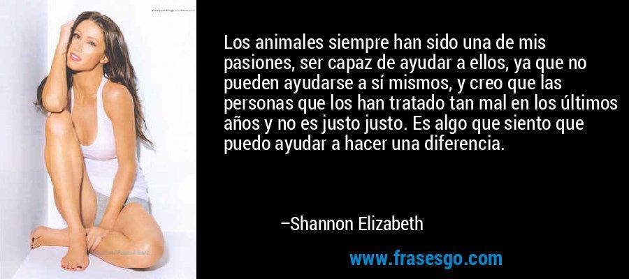Los animales siempre han sido una de mis pasiones, ser capaz de ayudar a ellos, ya que no pueden ayudarse a sí mismos, y creo que las personas que los han tratado tan mal en los últimos años y no es justo justo. Es algo que siento que puedo ayudar a hacer una diferencia. – Shannon Elizabeth