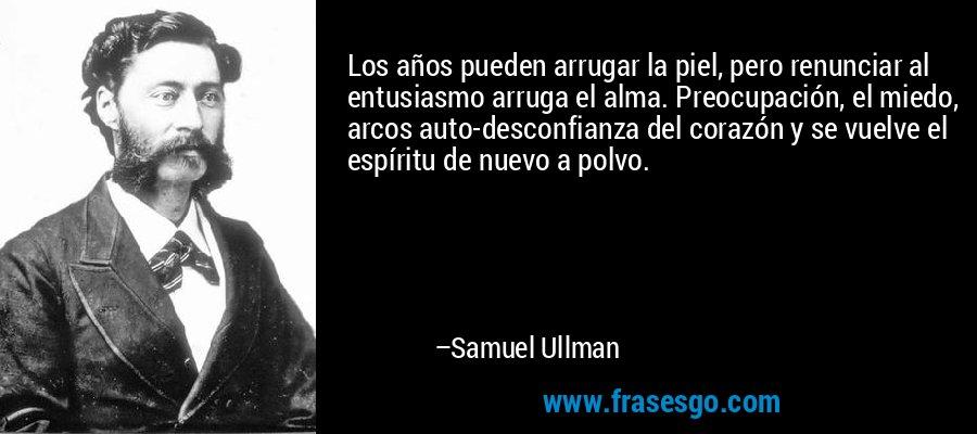 Los años pueden arrugar la piel, pero renunciar al entusiasmo arruga el alma. Preocupación, el miedo, arcos auto-desconfianza del corazón y se vuelve el espíritu de nuevo a polvo. – Samuel Ullman