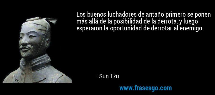 Los buenos luchadores de antaño primero se ponen más allá de la posibilidad de la derrota, y luego esperaron la oportunidad de derrotar al enemigo. – Sun Tzu