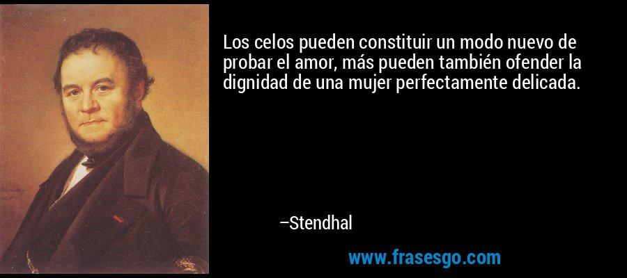 Los celos pueden constituir un modo nuevo de probar el amor, más pueden también ofender la dignidad de una mujer perfectamente delicada. – Stendhal
