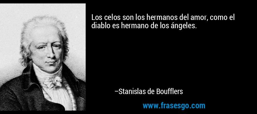 Los celos son los hermanos del amor, como el diablo es hermano de los ángeles. – Stanislas de Boufflers